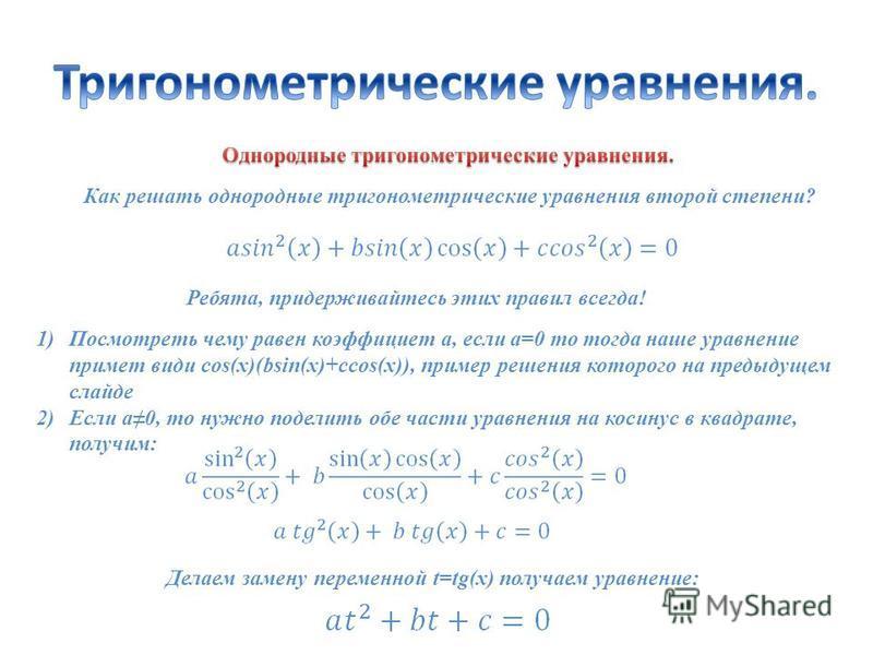 Как решать однородные тригонометрические уравнения второй степени? Ребята, придерживайтесь этих правил всегда! 1)Посмотреть чему равен коэффициент а, если а=0 то тогда наше уравнение примет виды cos(x)(bsin(x)+ccos(x)), пример решения которого на пре