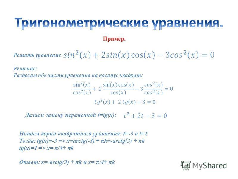 Решить уравнение: Решение: Разделим обе части уравнения на косинус квадрат: Делаем замену переменной t=tg(x): Найдем корни квадратного уравнения: t=-3 и t=1 Тогда: tg(x)=-3 => x=arctg(-3) + πk=-arctg(3) + πk tg(x)=1 => x= π/4+ πk Ответ: x=-arctg(3) +