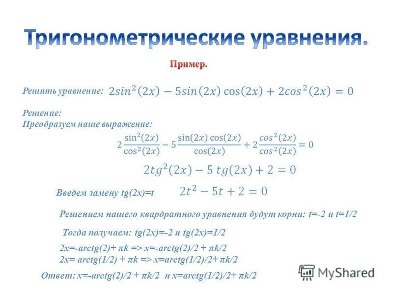 Решить уравнение: Решение: Преобразуем наше выражение: Ответ: x=-arctg(2)/2 + πk/2 и x=arctg(1/2)/2+ πk/2 Введем замену tg(2x)=t Решением нашего квадратного уравнения будут корни: t=-2 и t=1/2 Тогда получаем: tg(2x)=-2 и tg(2x)=1/2 2x=-arctg(2)+ πk =