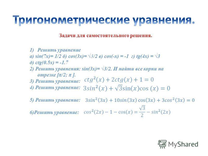 1)Решить уравнение а) sin(7x)= 1/2 б) cos(3x)= 3/2 в) cos(-x) = -1 г) tg(4x) = 3 д) ctg(0.5x) = -1.7 2) Решить уравнения: sin(3x)= 3/2. И найти все корни на отрезке [π/2; π ]. 3) Решить уравнение: 4) Решить уравнение: 5) Решить уравнение: 6)Решить ур