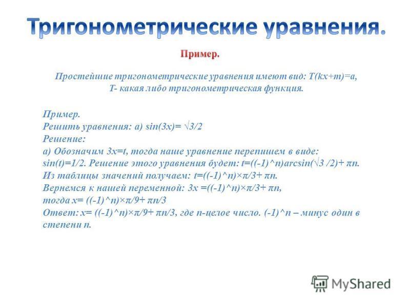 Простейшие тригонометрические уравнения имеют вид: Т(kx+m)=a, T- какая либо тригонометрическая функция. Пример. Решить уравнения: а) sin(3x)= 3/2 Решение: а) Обозначим 3x=t, тогда наше уравнение перепишем в виде: sin(t)=1/2. Решение этого уравнения б
