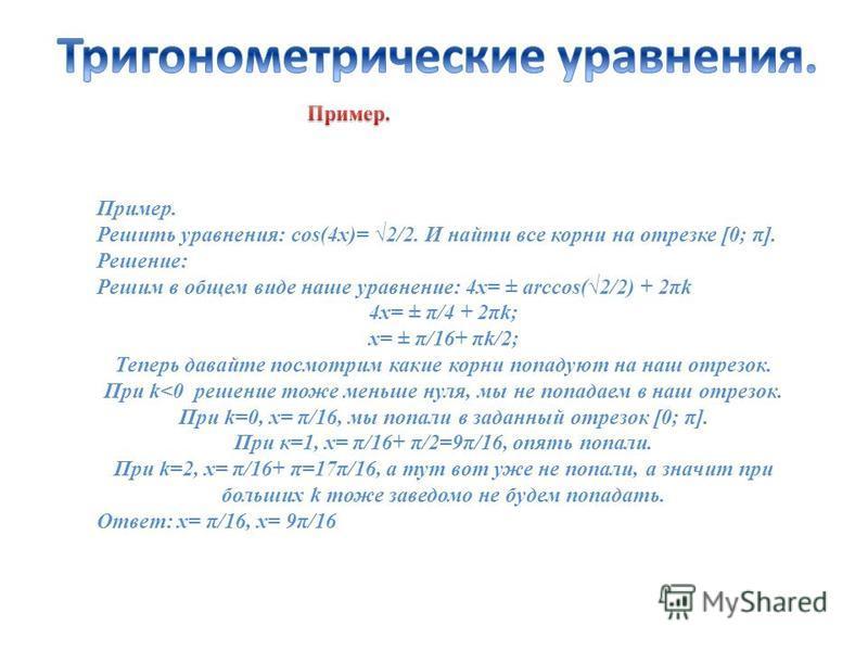 Пример. Решить уравнения: cos(4x)= 2/2. И найти все корни на отрезке [0; π]. Решение: Решим в общем виде наше уравнение: 4x= ± arccos(2/2) + 2πk 4x= ± π/4 + 2πk; x= ± π/16+ πk/2; Теперь давайте посмотрим какие корни попадают на наш отрезок. При k<0 р