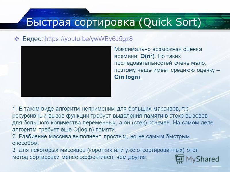 Быстрая сортировка (Quick Sort) Видео: https://youtu.be/ywWBy6J5gz8https://youtu.be/ywWBy6J5gz8 Максимально возможная оценка времени: О(n 2 ). Но таких последовательностей очень мало, поэтому чаще имеет среднюю оценку – O(n logn). 1. В таком виде алг