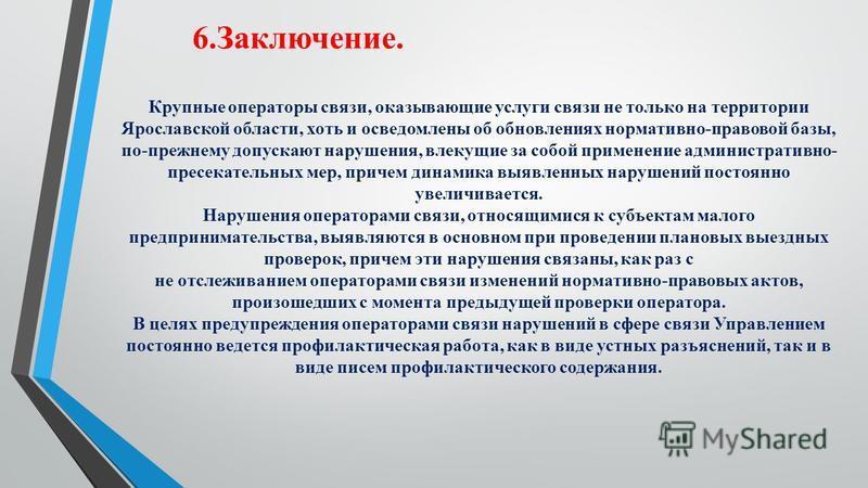6.Заключение. Крупные операторы связи, оказывающие услуги связи не только на территории Ярославской области, хоть и осведомлены об обновлениях нормативно-правовой базы, по-прежнему допускают нарушения, влекущие за собой применение административно- пр