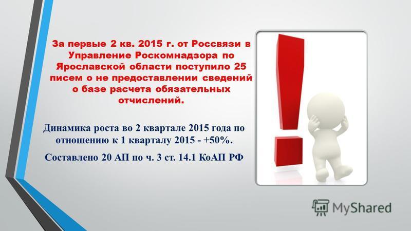 За первые 2 кв. 2015 г. от Россвязи в Управление Роскомнадзора по Ярославской области поступило 25 писем о не предоставлении сведений о базе расчета обязательных отчислений. Динамика роста во 2 квартале 2015 года по отношению к 1 кварталу 2015 - +50%