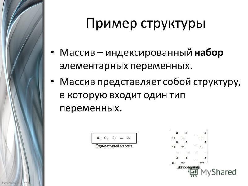 ProPowerPoint.Ru Пример структуры Массив – индексированный набор элементарных переменных. Массив представляет собой структуру, в которую входит один тип переменных.