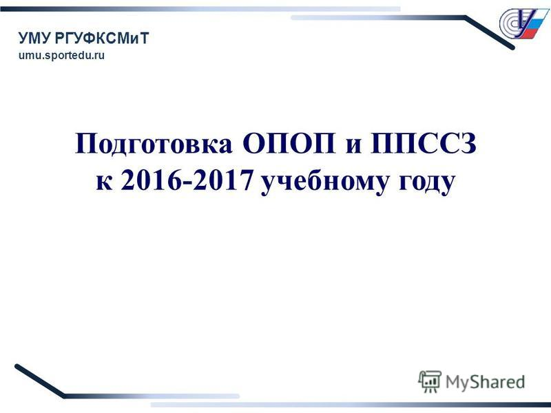 Подготовка ОПОП и ППССЗ к 2016-2017 учебному году УМУ РГУФКСМиТ umu.sportedu.ru