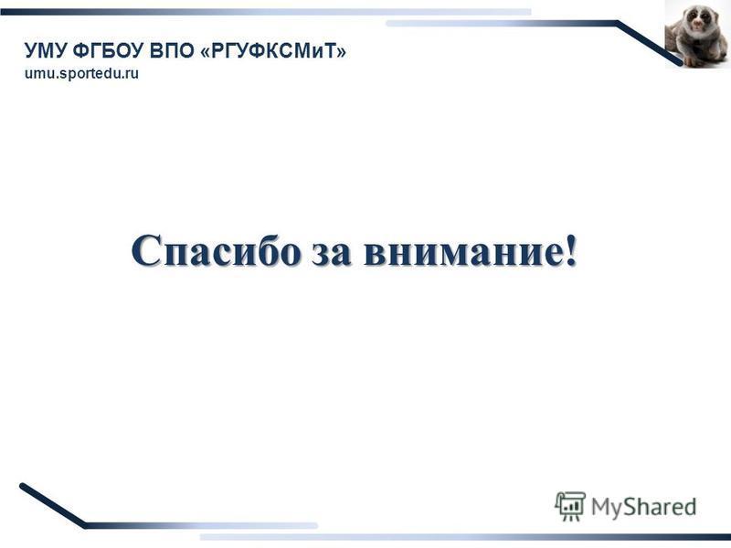 Спасибо за внимание! УМУ ФГБОУ ВПО «РГУФКСМиТ» umu.sportedu.ru