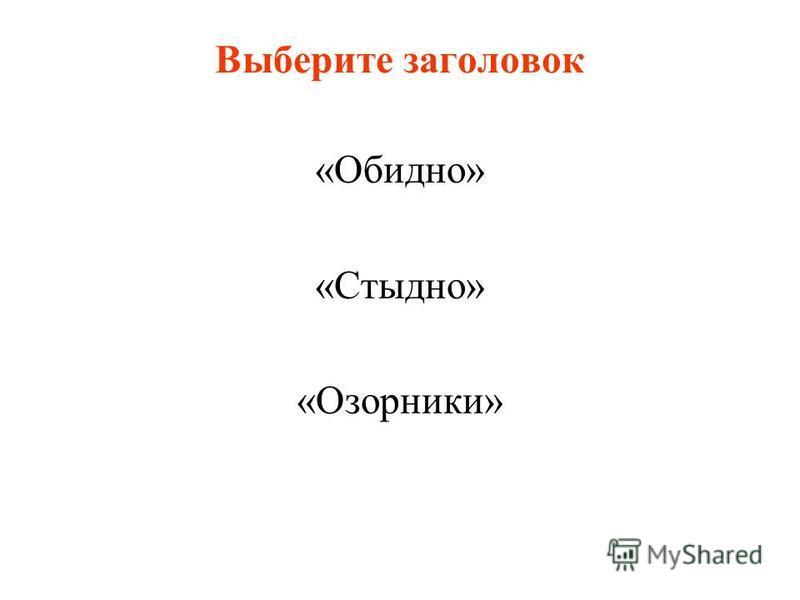 Выберите заголовок «Обидно» «Стыдно» «Озорники»