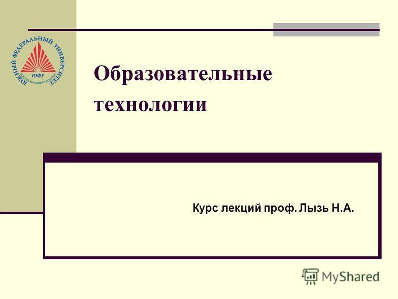 Образовательные технологии Курс лекций проф. Лызь Н.А.