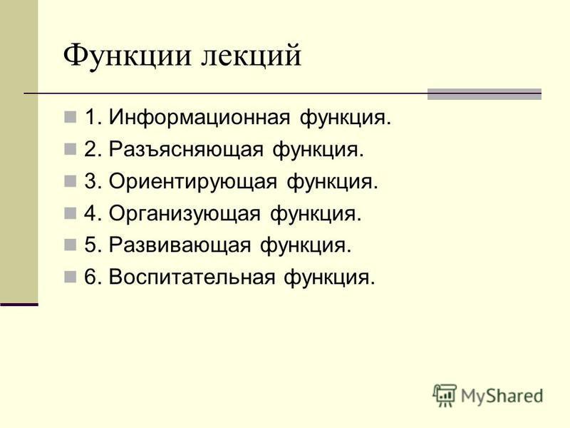 Функции лекций 1. Информационная функция. 2. Разъясняющая функция. 3. Ориентирующая функция. 4. Организующая функция. 5. Развивающая функция. 6. Воспитательная функция.