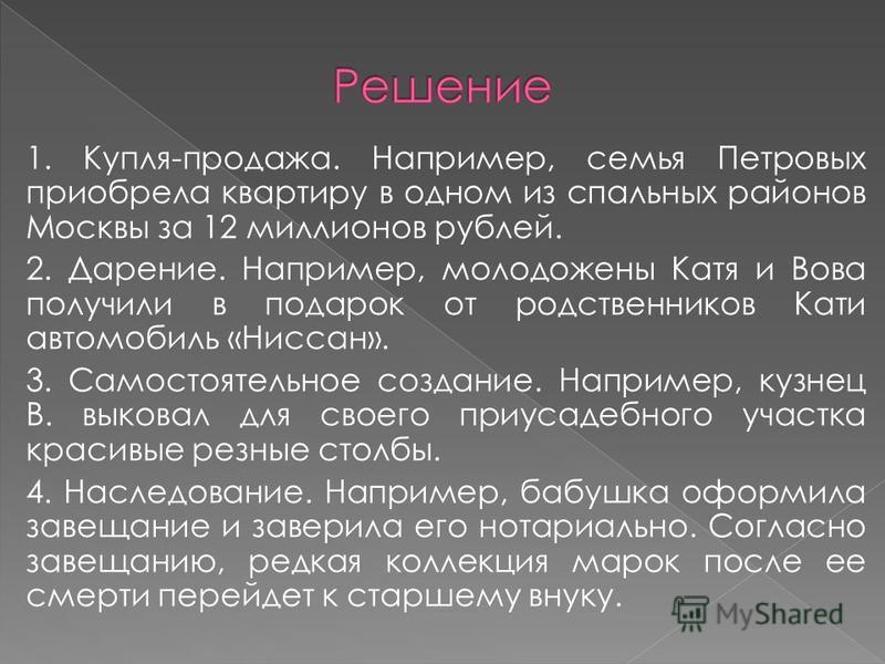 1. Купля-продажа. Например, семья Петровых приобрела квартиру в одном из спальных районов Москвы за 12 миллионов рублей. 2. Дарение. Например, молодожены Катя и Вова получили в подарок от родственников Кати автомобиль «Ниссан». 3. Самостоятельное соз