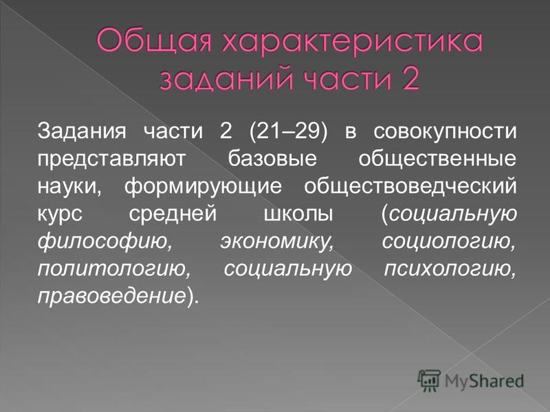 Задания части 2 (21–29) в совокупности представляют базовые общественные науки, формирующие обществоведческий курс средней школы (социальную философию, экономику, социологию, политологию, социальную психологию, правоведение).