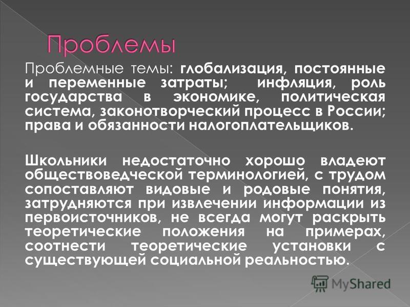 Проблемные темы: глобализация, постоянные и переменные затраты; инфляция, роль государства в экономике, политическая система, законотворческий процесс в России; права и обязанности налогоплательщиков. Школьники недостаточно хорошо владеют обществовед