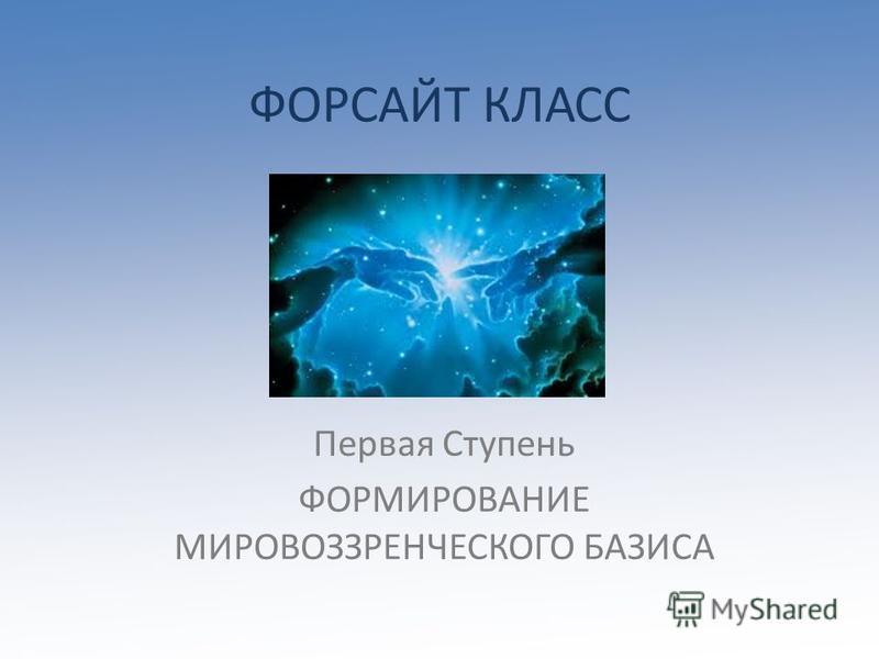 ФОРСАЙТ КЛАСС Первая Ступень ФОРМИРОВАНИЕ МИРОВОЗЗРЕНЧЕСКОГО БАЗИСА