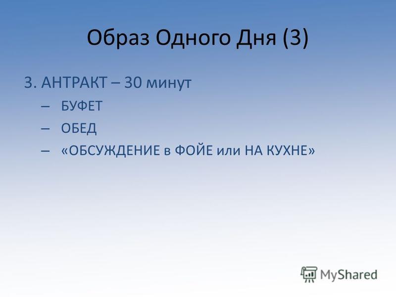 Образ Одного Дня (3) 3. АНТРАКТ – 30 минут – БУФЕТ – ОБЕД – «ОБСУЖДЕНИЕ в ФОЙЕ или НА КУХНЕ»