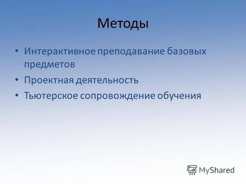 Методы Интерактивное преподавание базовых предметов Проектная деятельность Тьютерское сопровождение обучения
