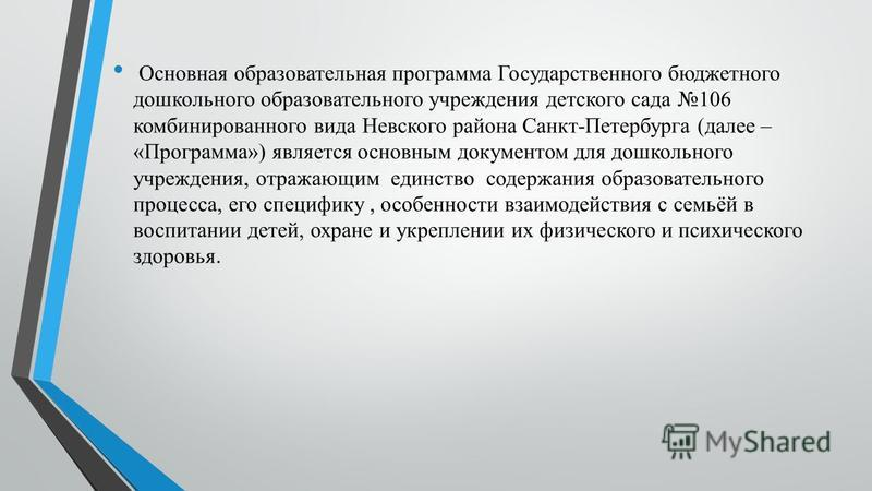 Основная образовательная программа Государственного бюджетного дошкольного образовательного учреждения детского сада 106 комбинированного вида Невского района Санкт-Петербурга (далее – «Программа») является основным документом для дошкольного учрежде