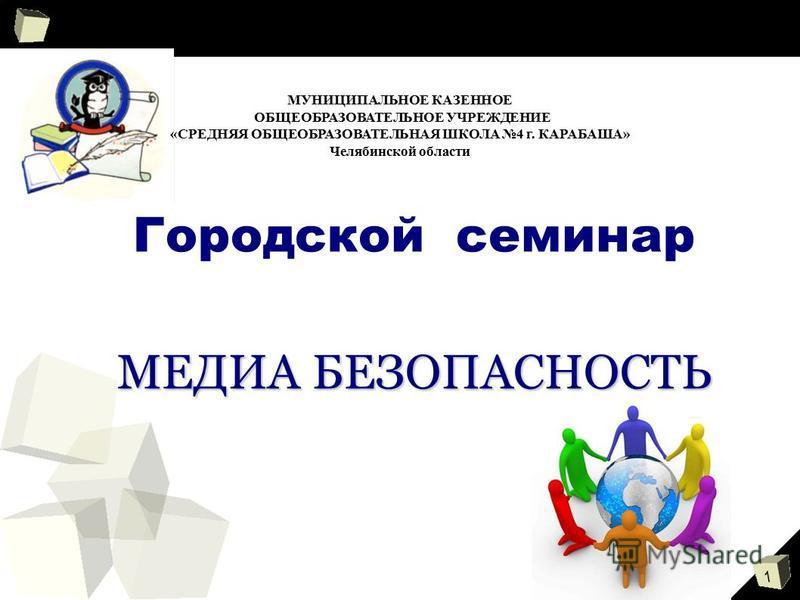 1 МЕДИА БЕЗОПАСНОСТЬ Городской семинар МЕДИА БЕЗОПАСНОСТЬ МУНИЦИПАЛЬНОЕ КАЗЕННОЕ ОБЩЕОБРАЗОВАТЕЛЬНОЕ УЧРЕЖДЕНИЕ «СРЕДНЯЯ ОБЩЕОБРАЗОВАТЕЛЬНАЯ ШКОЛА 4 г. КАРАБАША» Челябинской области