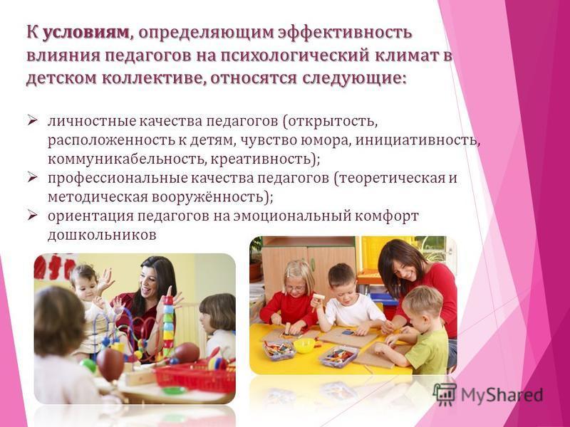 К условиям, определяющим эффективность влияния педагогов на психологический климат в детском коллективе, относятся следующие: личностные качества педагогов (открытость, расположенность к детям, чувство юмора, инициативность, коммуникабельность, креат