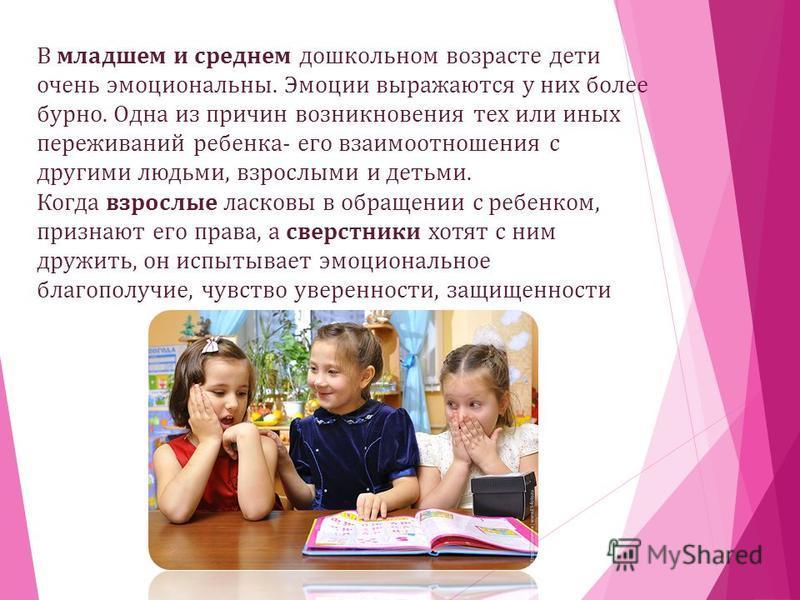 В младшем и среднем дошкольном возрасте дети очень эмоциональны. Эмоции выражаются у них более бурно. Одна из причин возникновения тех или иных переживаний ребенка- его взаимоотношения с другими людьми, взрослыми и детьми. Когда взрослые ласковы в об