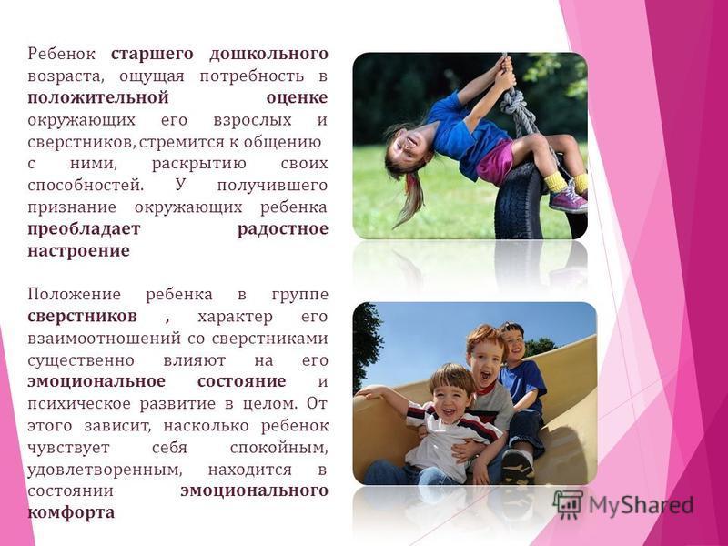Ребенок старшего дошкольного возраста, ощущая потребность в положительной оценке окружающих его взрослых и сверстников, стремится к общению с ними, раскрытию своих способностей. У получившего признание окружающих ребенка преобладает радостное настрое