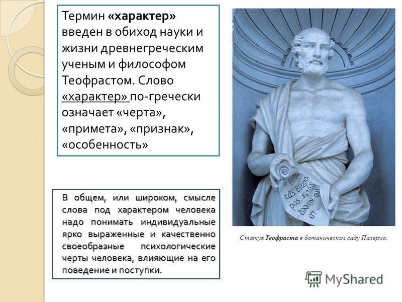 Термин « характер » введен в обиход науки и жизни древнегреческим ученым и философом Теофрастом. Слово « характер » по - гречески означает « черта », « примета », « признак », « особенность » Статуя Теофраста в ботаническом саду Палермо. В общем, или