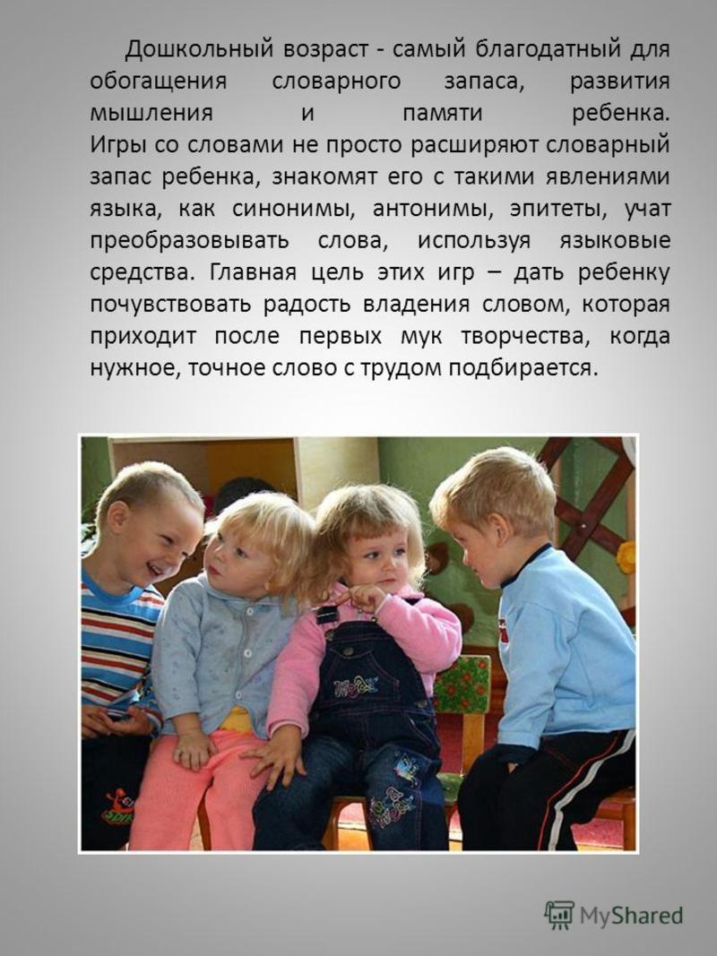 Дошкольный возраст - самый благодатный для обогащения словарного запаса, развития мышления и памяти ребенка. Игры со словами не просто расширяют словарный запас ребенка, знакомят его с такими явлениями языка, как синонимы, антонимы, эпитеты, учат пре