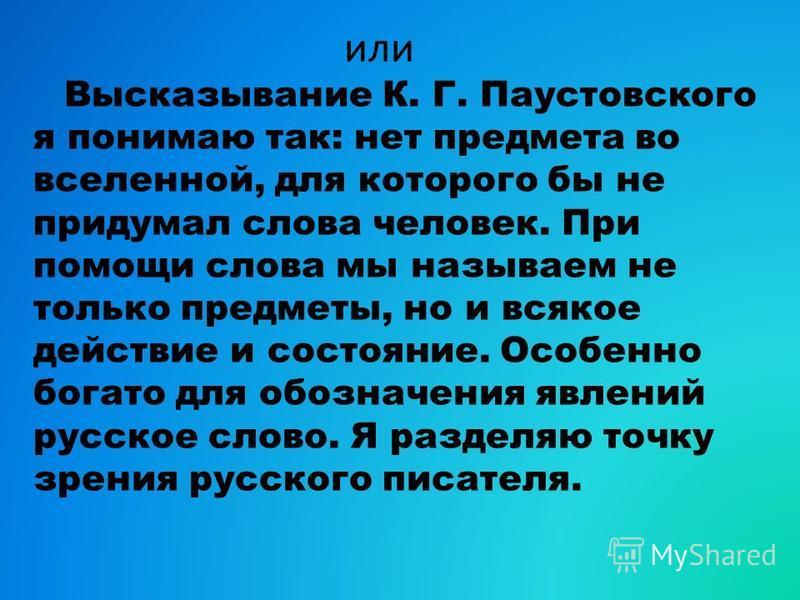 или Высказывание К. Г. Паустовского я понимаю так: нет предмета во вселенной, для которого бы не придумал слова человек. При помощи слова мы называем не только предметы, но и всякое действие и состояние. Особенно богато для обозначения явлений русско