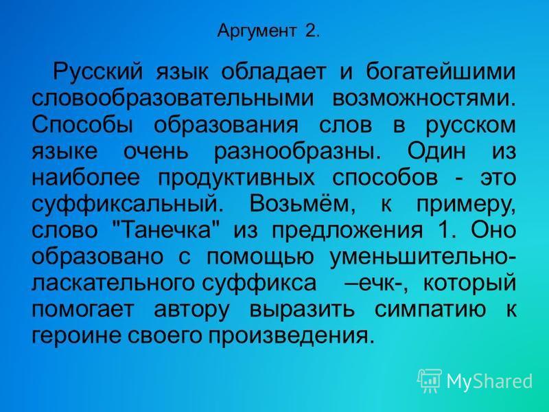Аргумент 2. Русский язык обладает и богатейшими словообразовательными возможностями. Способы образования слов в русском языке очень разнообразны. Один из наиболее продуктивных способов - это суффиксальный. Возьмём, к примеру, слово