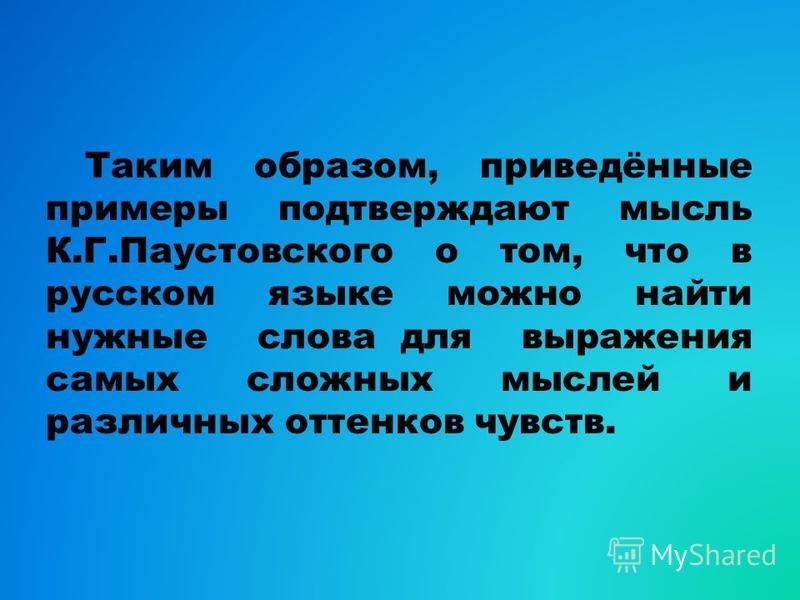 Таким образом, приведённые примеры подтверждают мысль К.Г.Паустовского о том, что в русском языке можно найти нужные слова для выражения самых сложных мыслей и различных оттенков чувств.
