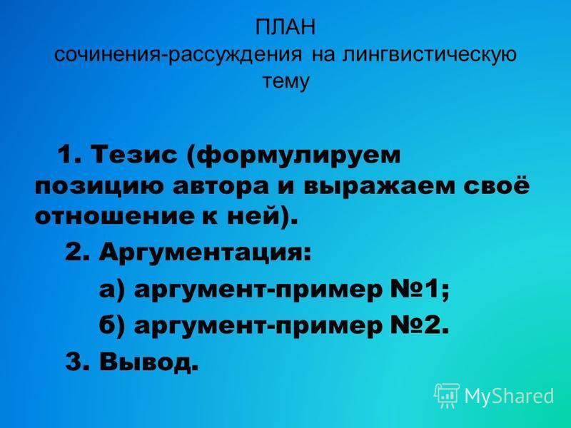 ПЛАН сочинения-рассуждения на лингвистическую тему 1. Тезис (формулируем позицию автора и выражаем своё отношение к ней). 2. Аргументация: а) аргумент-пример 1; б) аргумент-пример 2. 3. Вывод.