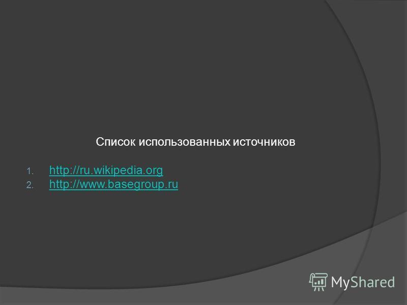 Список использованных источников 1. http://ru.wikipedia.org http://ru.wikipedia.org 2. http://www.basegroup.ru http://www.basegroup.ru
