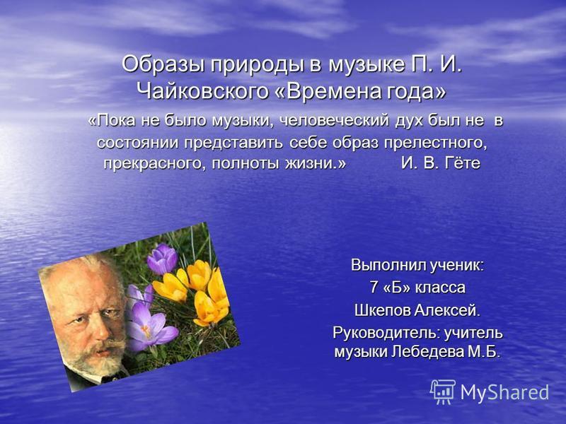 Образы природы в музыке П. И. Чайковского «Времена года» «Пока не было музыки, человеческий дух был не в состоянии представить себе образ прелестного, прекрасного, полноты жизни.» И. В. Гёте Выполнил ученик: 7 «Б» класса Шкепов Алексей. Руководитель: