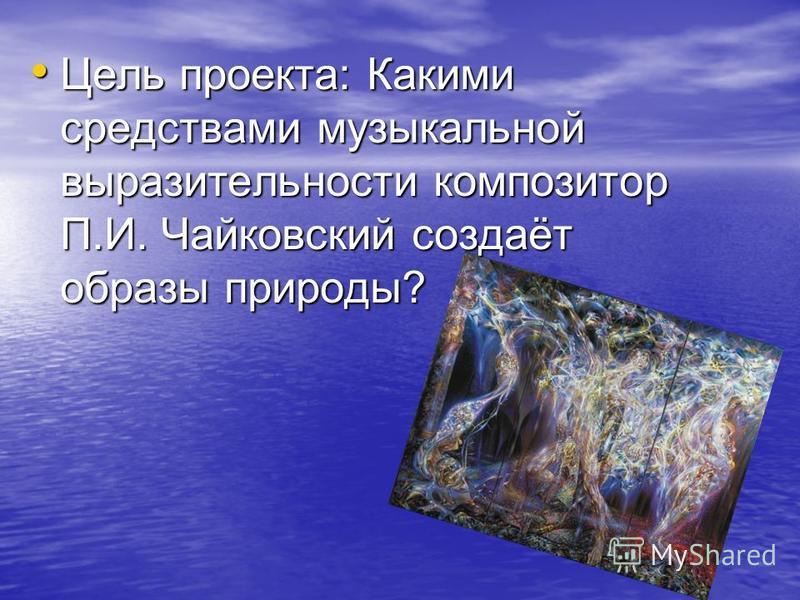 Цель проекта: Какими средствами музыкальной выразительности композитор П.И. Чайковский создаёт образы природы? Цель проекта: Какими средствами музыкальной выразительности композитор П.И. Чайковский создаёт образы природы?