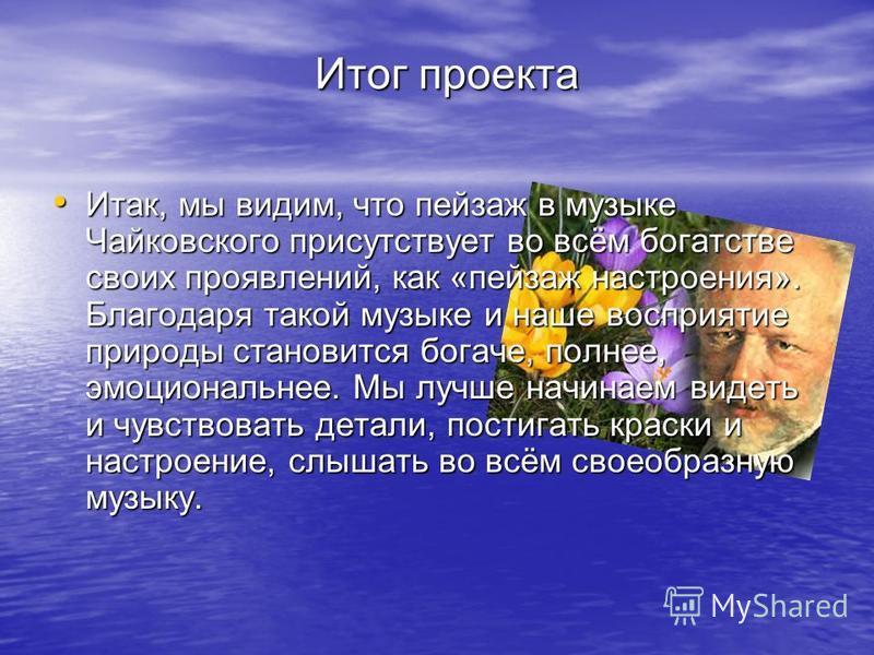 Итог проекта Итак, мы видим, что пейзаж в музыке Чайковского присутствует во всём богатстве своих проявлений, как «пейзаж настроения». Благодаря такой музыке и наше восприятие природы становится богаче, полнее, эмоциональнее. Мы лучше начинаем видеть