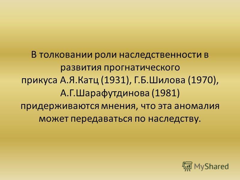 В толковании роли наследственности в развития прогнатического прикуса А.Я.Катц (1931), Г.Б.Шилова (1970), А.Г.Шарафутдинова (1981) придерживаются мнения, что эта аномалия может передаваться по наследству.