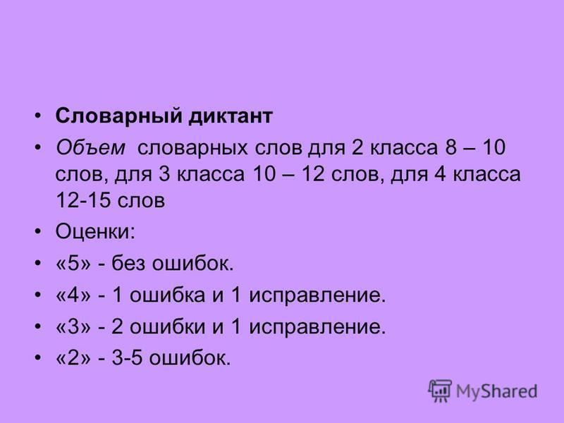 Словарный диктант Объем словарных слов для 2 класса 8 – 10 слов, для 3 класса 10 – 12 слов, для 4 класса 12-15 слов Оценки: «5» - без ошибок. «4» - 1 ошибка и 1 исправление. «3» - 2 ошибки и 1 исправление. «2» - 3-5 ошибок.