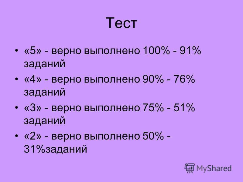 Тест «5» - верно выполнено 100% - 91% заданий «4» - верно выполнено 90% - 76% заданий «3» - верно выполнено 75% - 51% заданий «2» - верно выполнено 50% - 31%заданий