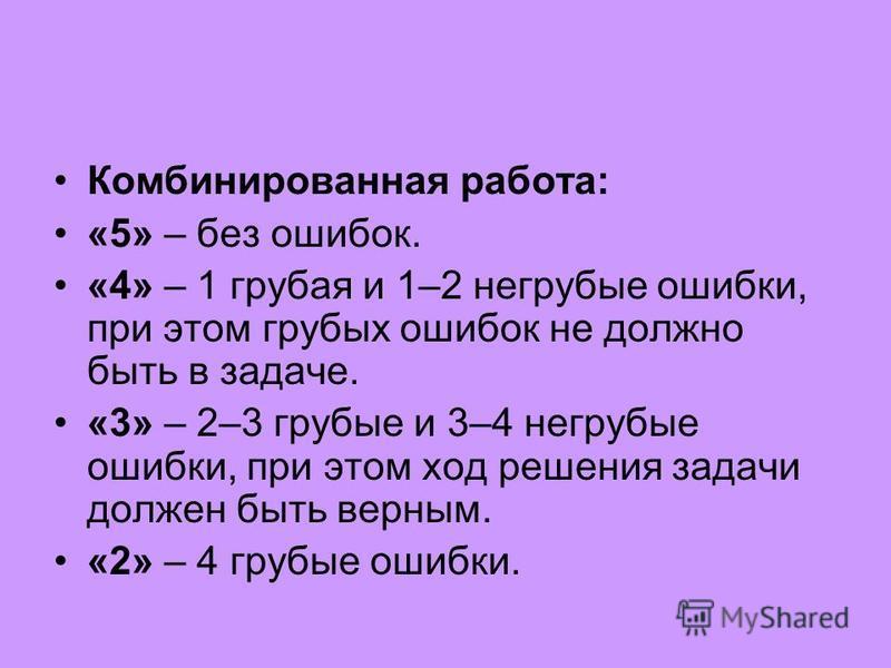 Комбинированная работа: «5» – без ошибок. «4» – 1 грубая и 1–2 негрубые ошибки, при этом грубых ошибок не должно быть в задаче. «3» – 2–3 грубые и 3–4 негрубые ошибки, при этом ход решения задачи должен быть верным. «2» – 4 грубые ошибки.