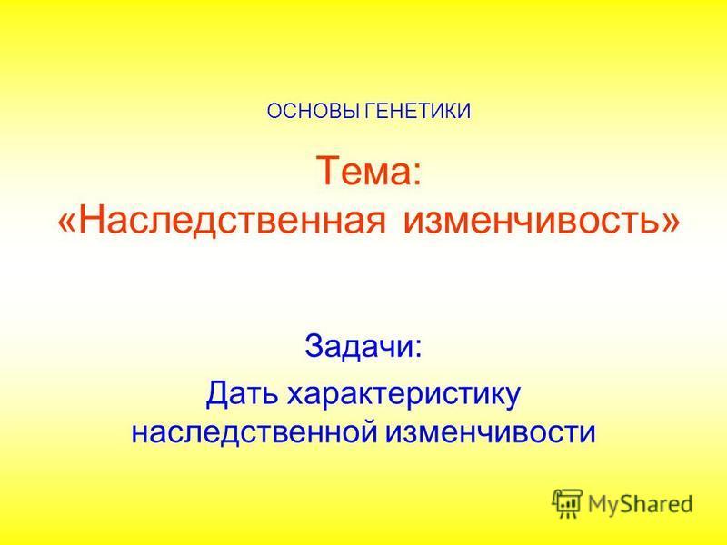 Тема: «Наследственная изменчивость» Задачи: Дать характеристику наследственной изменчивости ОСНОВЫ ГЕНЕТИКИ