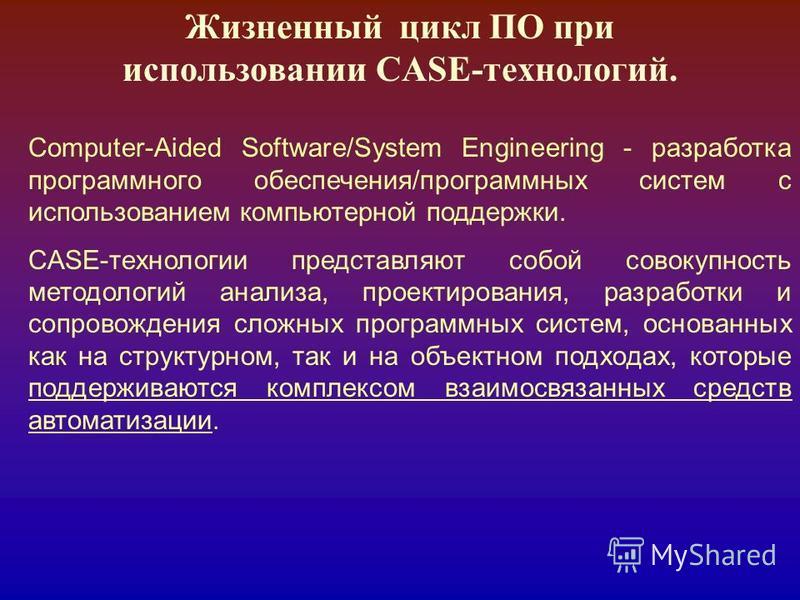 Жизненный цикл ПО при использовании CASE-технологий. Computer-Aided Software/System Engineering - разработка программного обеспечения/программных систем с использованием компьютерной поддержки. CASE-технологии представляют собой совокупность методоло