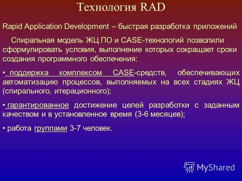 Технология RAD Rapid Application Development – быстрая разработка приложений Спиральная модель ЖЦ ПО и CASE-технологий позволили сформулировать условия, выполнение которых сокращает сроки создания программного обеспечения: поддержка комплексом CASE-с