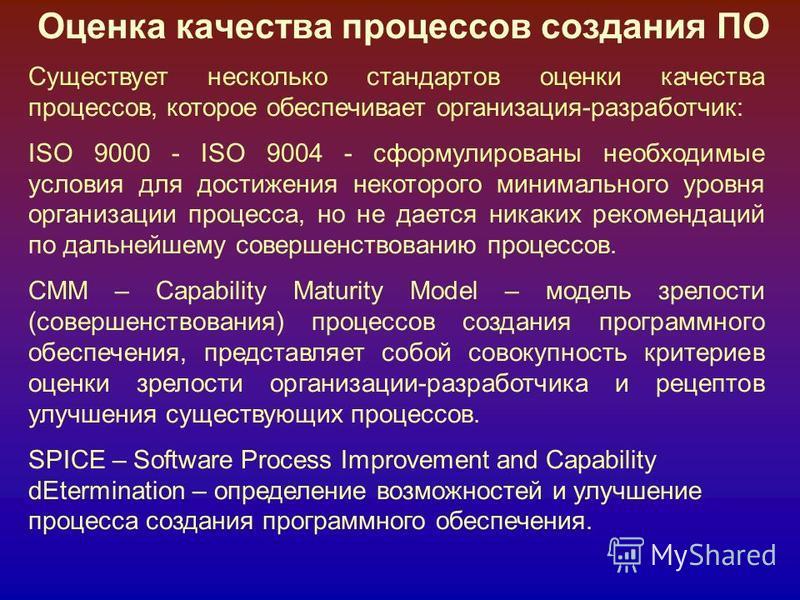 Оценка качества процессов создания ПО Существует несколько стандартов оценки качества процессов, которое обеспечивает организация-разработчик: ISO 9000 - ISO 9004 - сформулированы необходимые условия для достижения некоторого минимального уровня орга