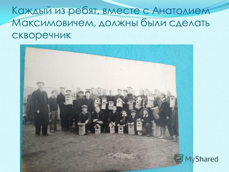 Каждый из ребят, вместе с Анатолием Максимовичем, должны были сделать скворечник