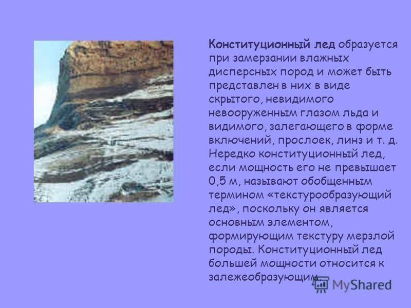 Конституционный лед образуется при замерзании влажных дисперсных пород и может быть представлен в них в виде скрытого, невидимого невооруженным глазом льда и видимого, залегающего в форме включений, прослоек, линз и т. д. Нередко конституционный лед,