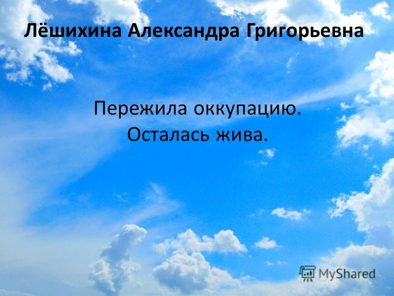 Лёшихина Александра Григорьевна Пережила оккупацию. Осталась жива.