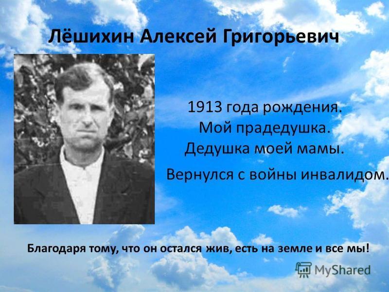 Лёшихин Алексей Григорьевич 1913 года рождения. Мой прадедушка. Дедушка моей мамы. Вернулся с войны инвалидом. Благодаря тому, что он остался жив, есть на земле и все мы!