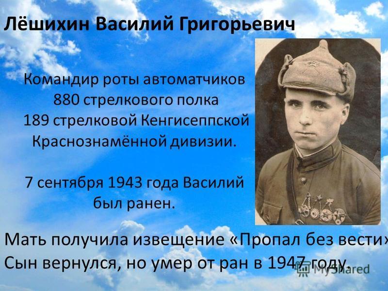 Лёшихин Василий Григорьевич Командир роты автоматчиков 880 стрелкового полка 189 стрелковой Кенгисеппской Краснознамённой дивизии. 7 сентября 1943 года Василий был ранен. Мать получила извещение «Пропал без вести» Сын вернулся, но умер от ран в 1947