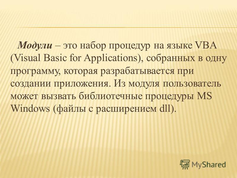 Модули – это набор процедур на языке VBA (Visual Basic for Applications), собранных в одну программу, которая разрабатывается при создании приложения. Из модуля пользователь может вызвать библиотечные процедуры MS Windows (файлы с расширением dll).